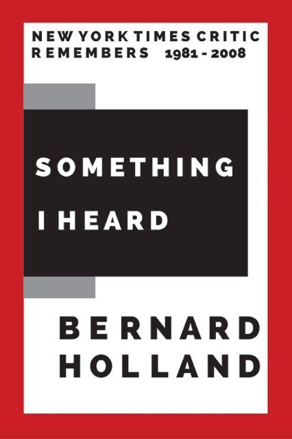 Bernard Holland New York Times, Something I Heard, Bach, Mahler, music critic, music appreciation, classical music critic, Linda Ronstadt, American Orchestras, Yo-Yo Ma,